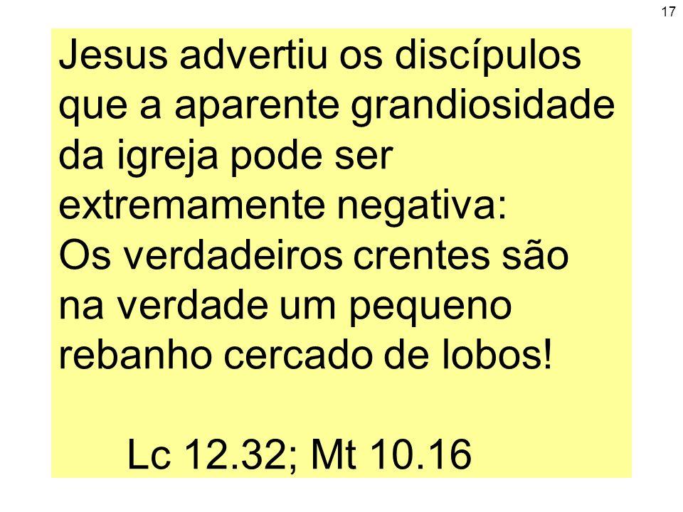 17 Jesus advertiu os discípulos que a aparente grandiosidade da igreja pode ser extremamente negativa: Os verdadeiros crentes são na verdade um pequen