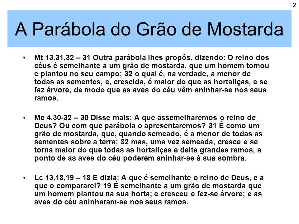 2 A Parábola do Grão de Mostarda Mt 13.31,32 – 31 Outra parábola lhes propôs, dizendo: O reino dos céus é semelhante a um grão de mostarda, que um hom