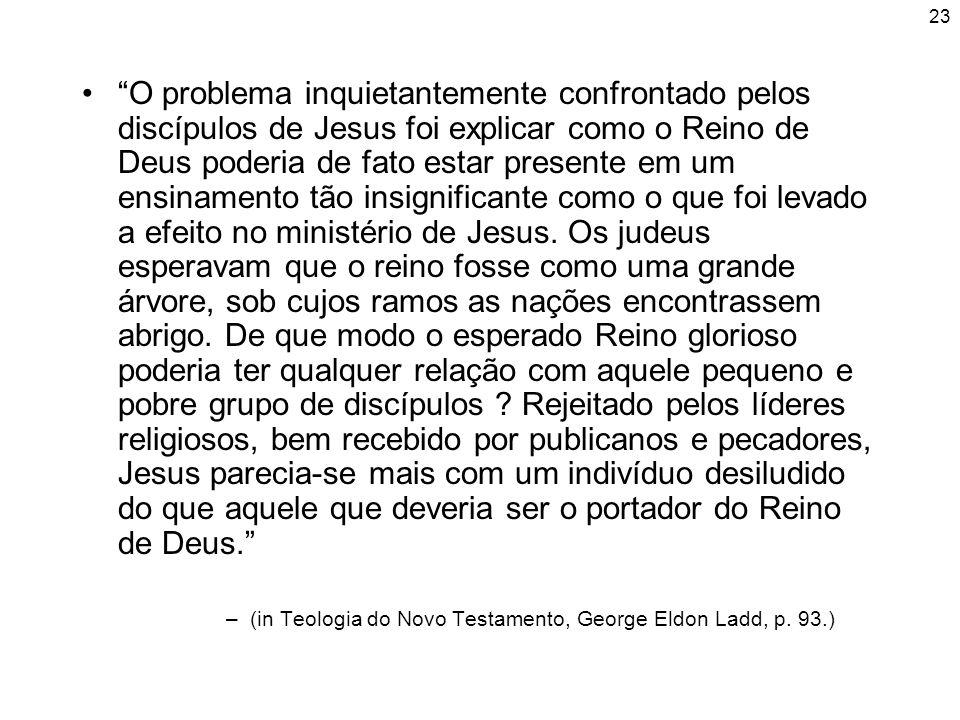 23 O problema inquietantemente confrontado pelos discípulos de Jesus foi explicar como o Reino de Deus poderia de fato estar presente em um ensinament