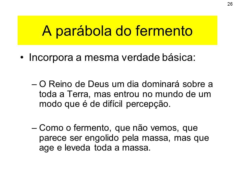 26 A parábola do fermento Incorpora a mesma verdade básica: –O Reino de Deus um dia dominará sobre a toda a Terra, mas entrou no mundo de um modo que