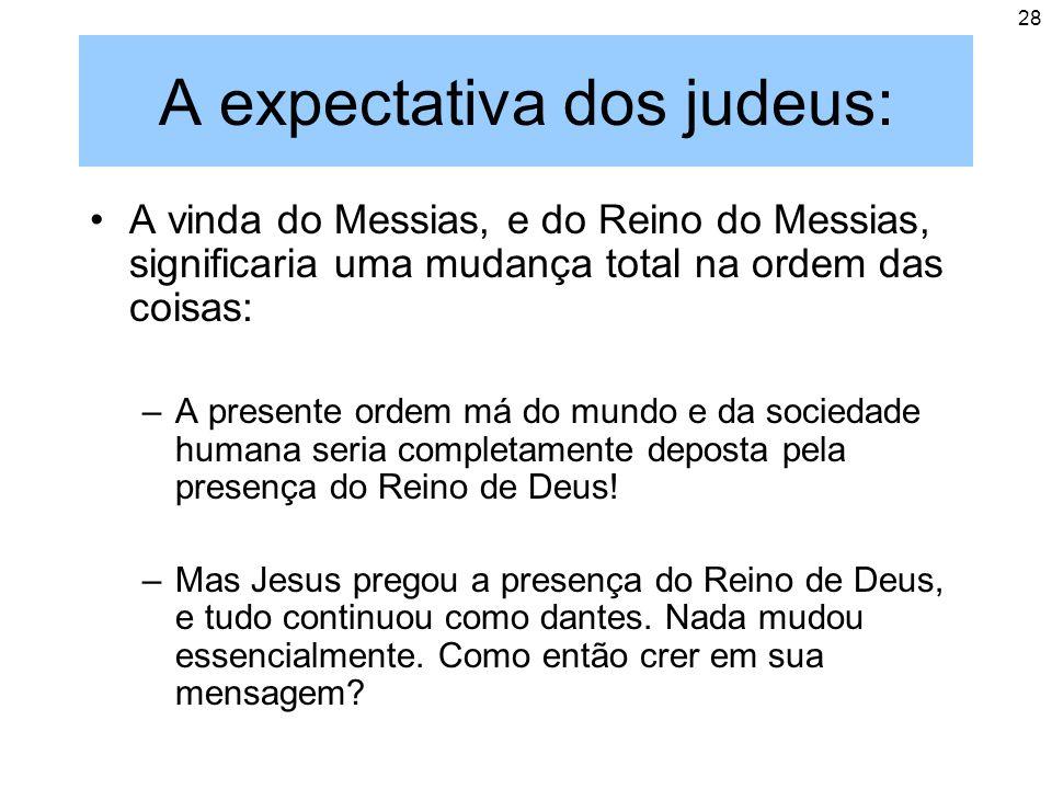 28 A expectativa dos judeus: A vinda do Messias, e do Reino do Messias, significaria uma mudança total na ordem das coisas: –A presente ordem má do mu