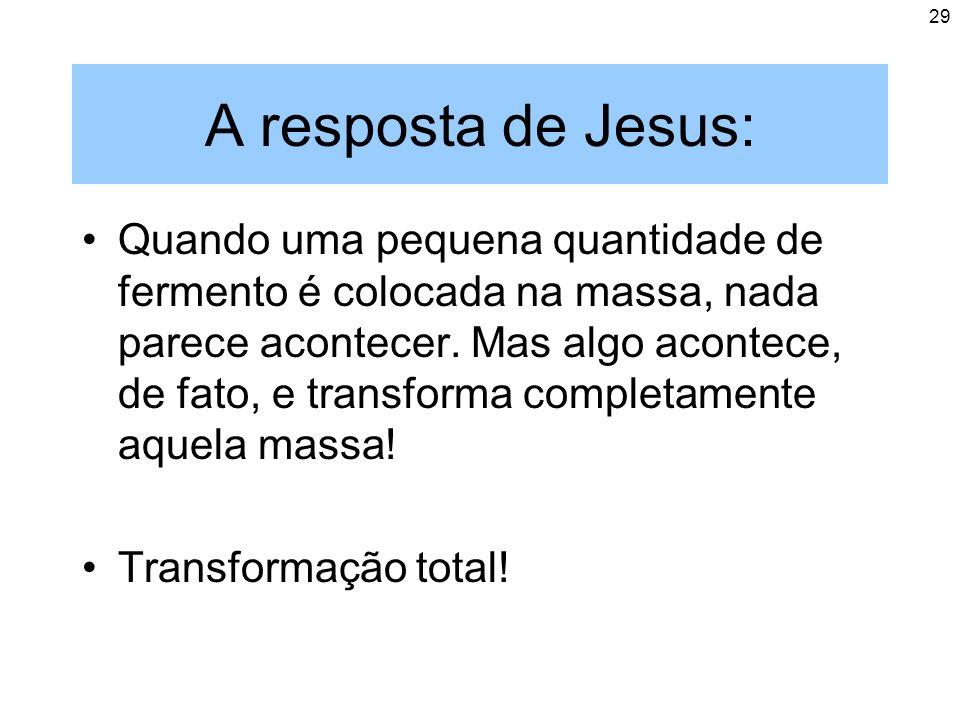 29 A resposta de Jesus: Quando uma pequena quantidade de fermento é colocada na massa, nada parece acontecer. Mas algo acontece, de fato, e transforma