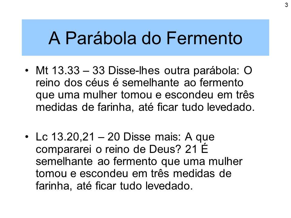3 A Parábola do Fermento Mt 13.33 – 33 Disse-lhes outra parábola: O reino dos céus é semelhante ao fermento que uma mulher tomou e escondeu em três me
