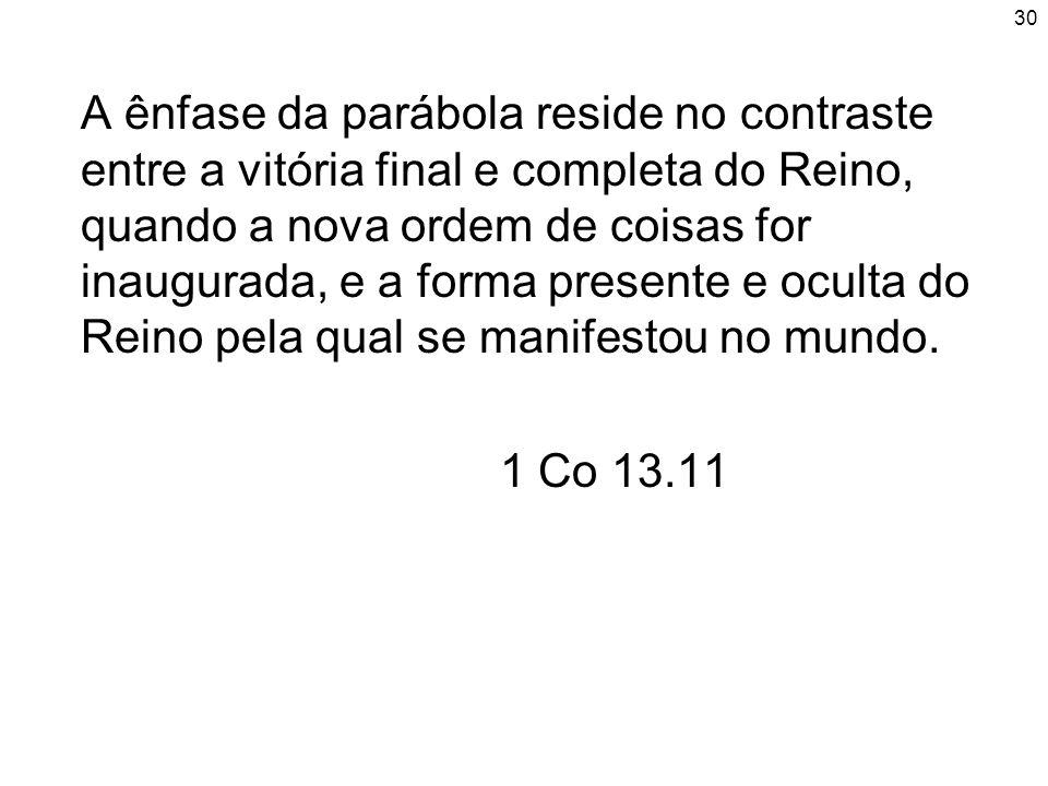 30 A ênfase da parábola reside no contraste entre a vitória final e completa do Reino, quando a nova ordem de coisas for inaugurada, e a forma present