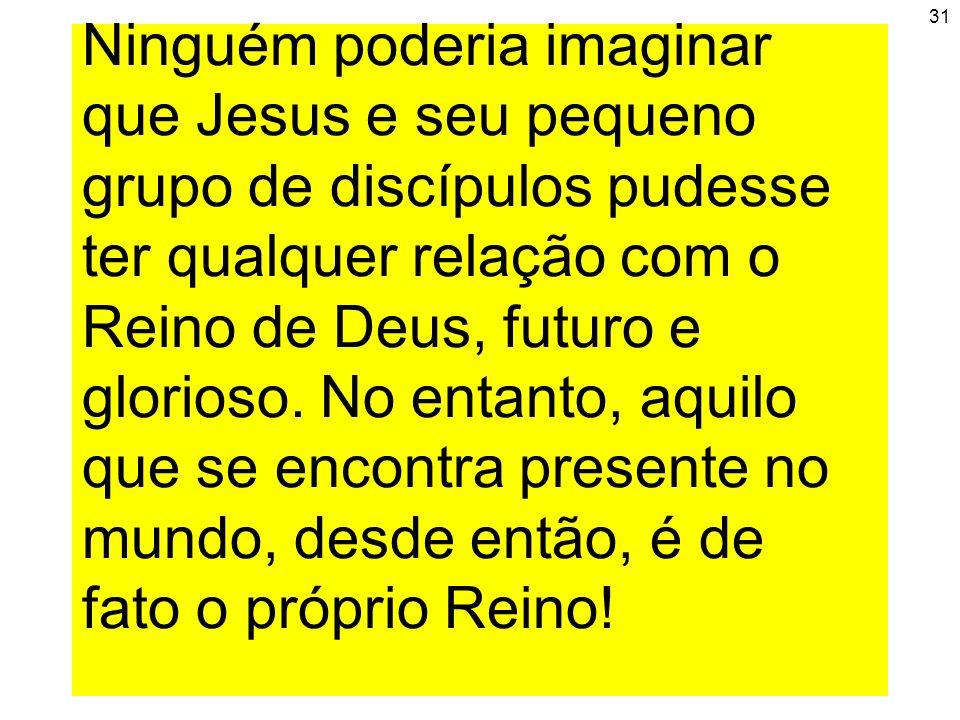 31 Ninguém poderia imaginar que Jesus e seu pequeno grupo de discípulos pudesse ter qualquer relação com o Reino de Deus, futuro e glorioso. No entant