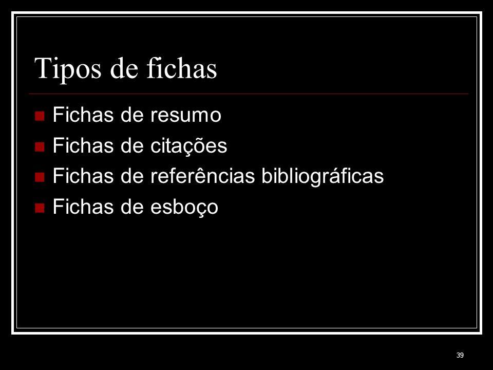 39 Tipos de fichas Fichas de resumo Fichas de citações Fichas de referências bibliográficas Fichas de esboço