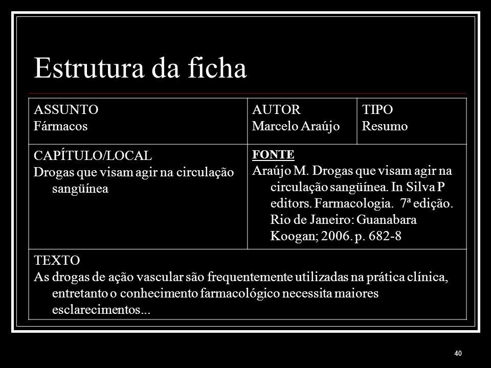 40 Estrutura da ficha ASSUNTO Fármacos AUTOR Marcelo Araújo TIPO Resumo CAPÍTULO/LOCAL Drogas que visam agir na circulação sangüínea FONTE Araújo M. D