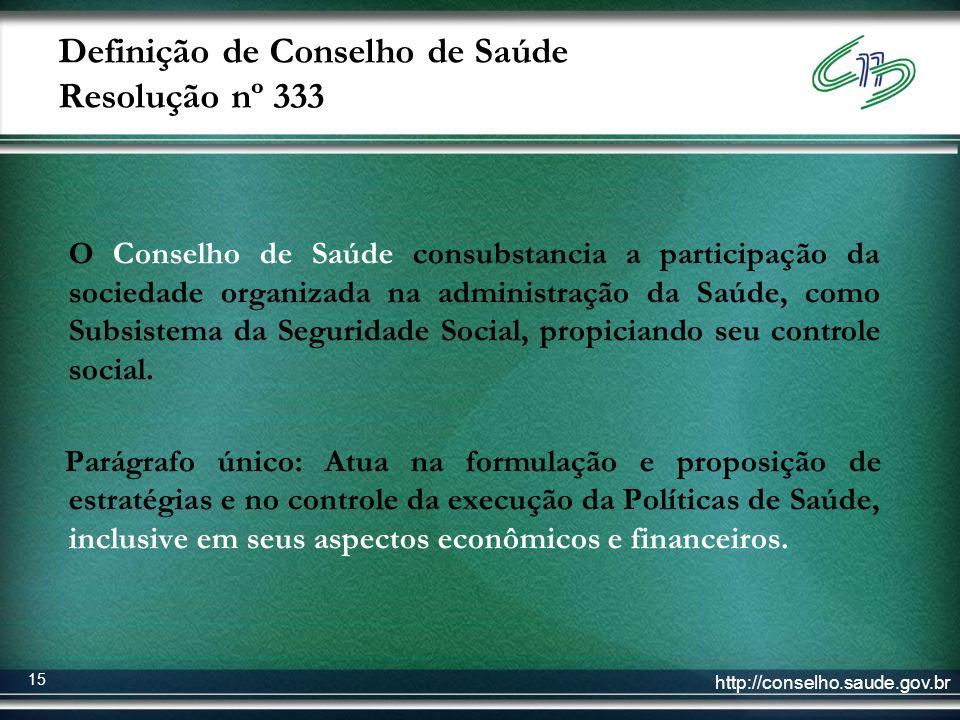 http://conselho.saude.gov.br 15 Definição de Conselho de Saúde Resolução nº 333 O Conselho de Saúde consubstancia a participação da sociedade organiza