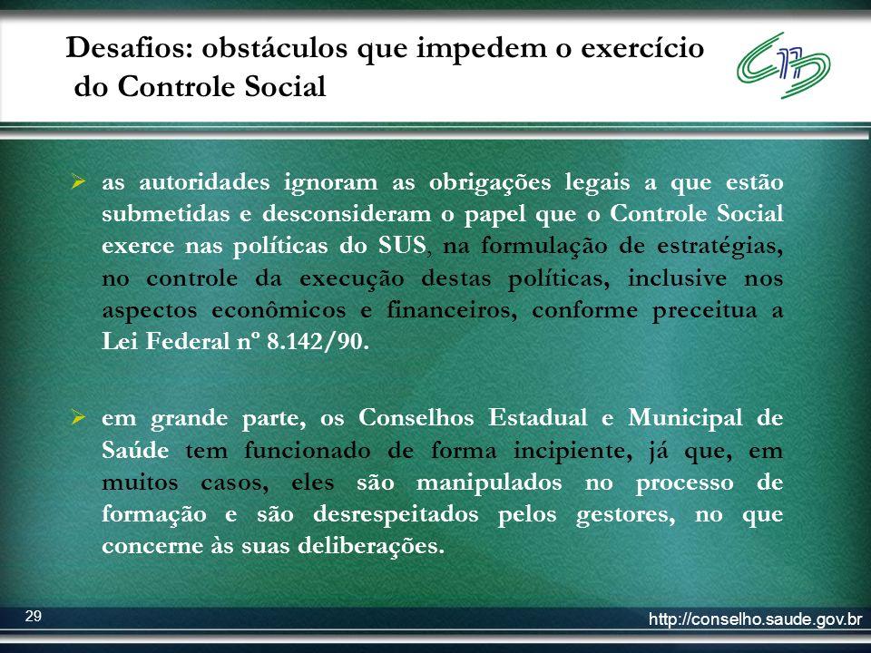 http://conselho.saude.gov.br 29 Desafios: obstáculos que impedem o exercício do Controle Social as autoridades ignoram as obrigações legais a que estã