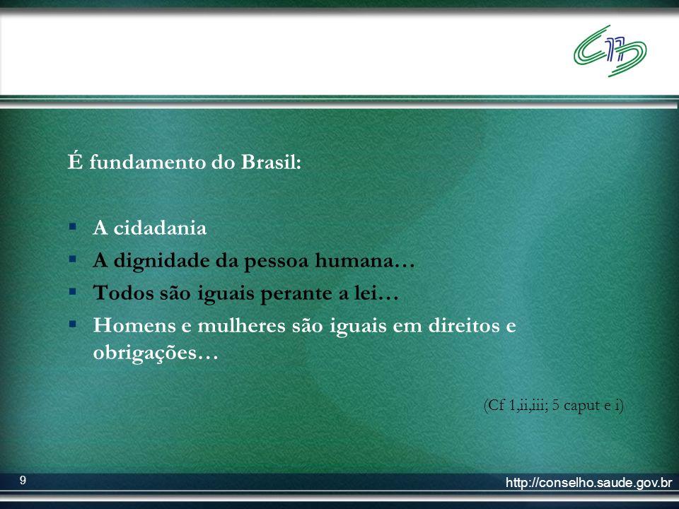 http://conselho.saude.gov.br 9 É fundamento do Brasil: A cidadania A dignidade da pessoa humana… Todos são iguais perante a lei… Homens e mulheres são