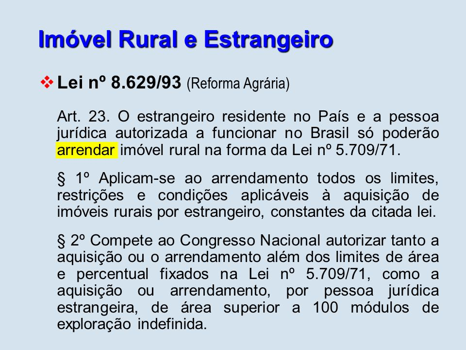 Imóvel Rural e Estrangeiro Lei nº 5.709/71 e Decreto nº 74.965/74 o estrangeiro residente no País e a pessoa jurídica estrangeira autorizada a funcionar no Brasil só poderão adquirir imóvel rural na forma prevista na lei e no regulamento.