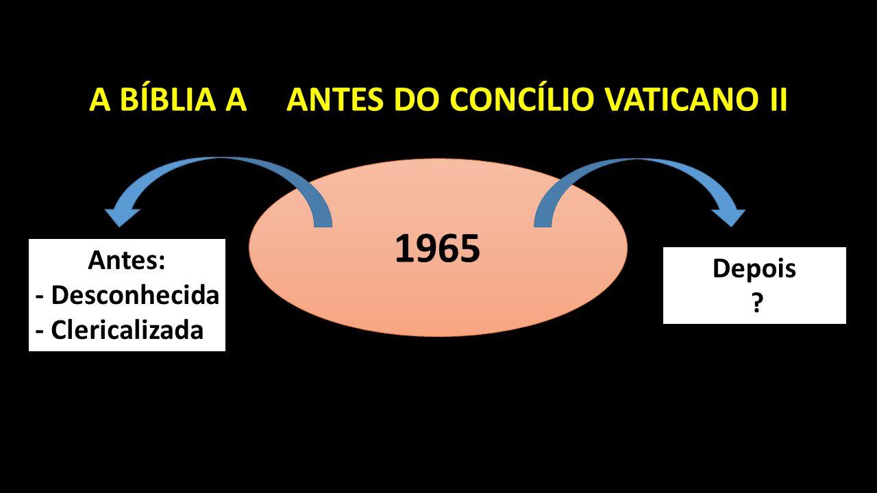 A BÍBLIA AANTES DO CONCÍLIO VATICANO II 1965 Antes: - Desconhecida - Clericalizada Depois ?