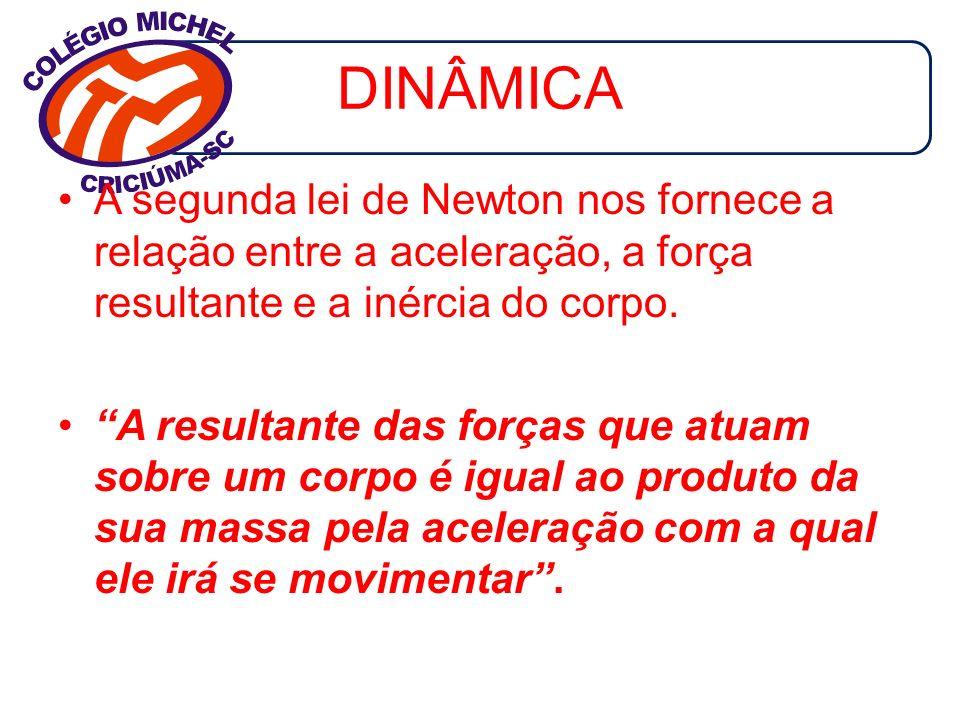 DINÂMICA A segunda lei de Newton nos fornece a relação entre a aceleração, a força resultante e a inércia do corpo. A resultante das forças que atuam