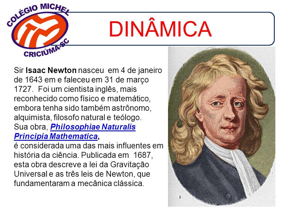 DINÂMICA Sir Isaac Newton nasceu em 4 de janeiro de 1643 em e faleceu em 31 de março 1727. Foi um cientista inglês, mais reconhecido como físico e mat