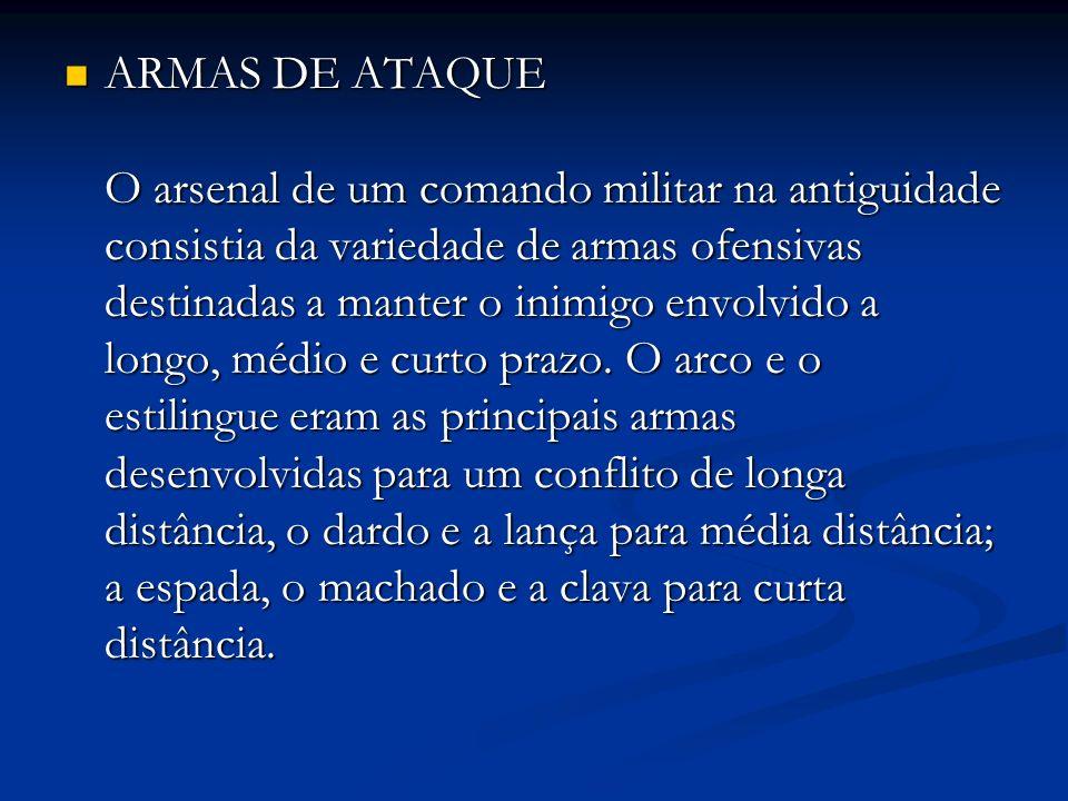 ARMAS DE ATAQUE O arsenal de um comando militar na antiguidade consistia da variedade de armas ofensivas destinadas a manter o inimigo envolvido a lon