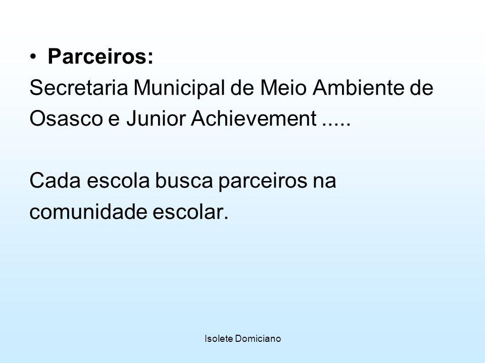 Isolete Domiciano Parceiros: Secretaria Municipal de Meio Ambiente de Osasco e Junior Achievement..... Cada escola busca parceiros na comunidade escol