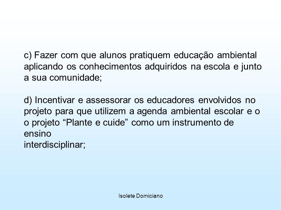 Isolete Domiciano c) Fazer com que alunos pratiquem educação ambiental aplicando os conhecimentos adquiridos na escola e junto a sua comunidade; d) In