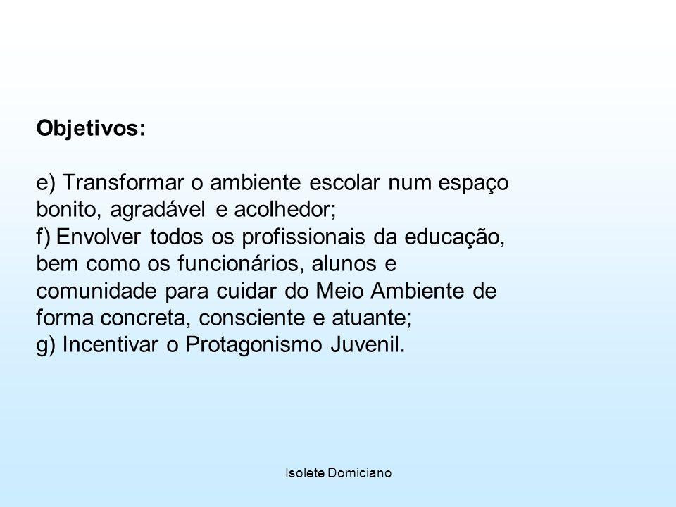 Isolete Domiciano Objetivos: e) Transformar o ambiente escolar num espaço bonito, agradável e acolhedor; f) Envolver todos os profissionais da educaçã