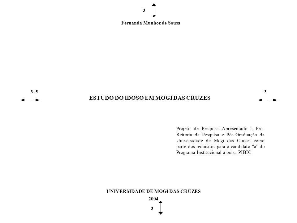 Fernanda Munhoz de Sousa 3,53 ESTUDO DO IDOSO EM MOGI DAS CRUZES UNIVERSIDADE DE MOGI DAS CRUZES 2004 3 3 Projeto de Pesquisa Apresentado a Pró- Reitoria de Pesquisa e Pós-Graduação da Universidade de Mogi das Cruzes como parte dos requisitos para o candidato a do Programa Institucional à bolsa PIBIC.