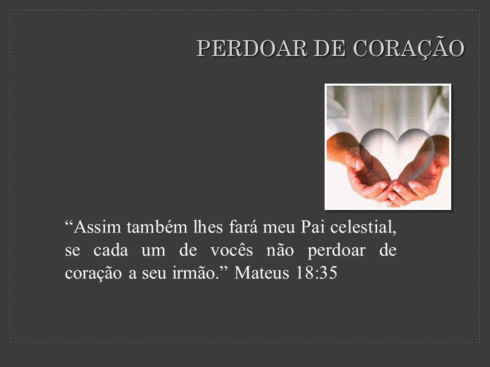PERDOAR DE CORAÇÃO Assim também lhes fará meu Pai celestial, se cada um de vocês não perdoar de coração a seu irmão. Mateus 18:35