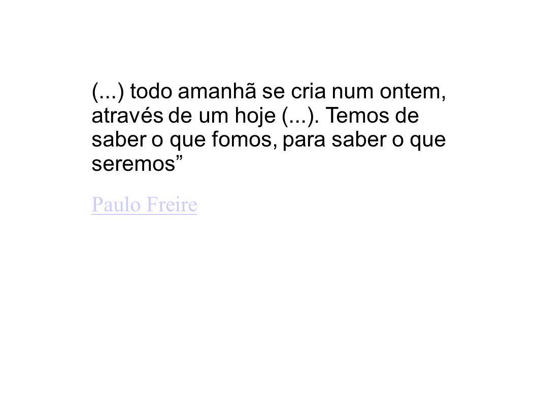 (...) todo amanhã se cria num ontem, através de um hoje (...). Temos de saber o que fomos, para saber o que seremos Paulo Freire