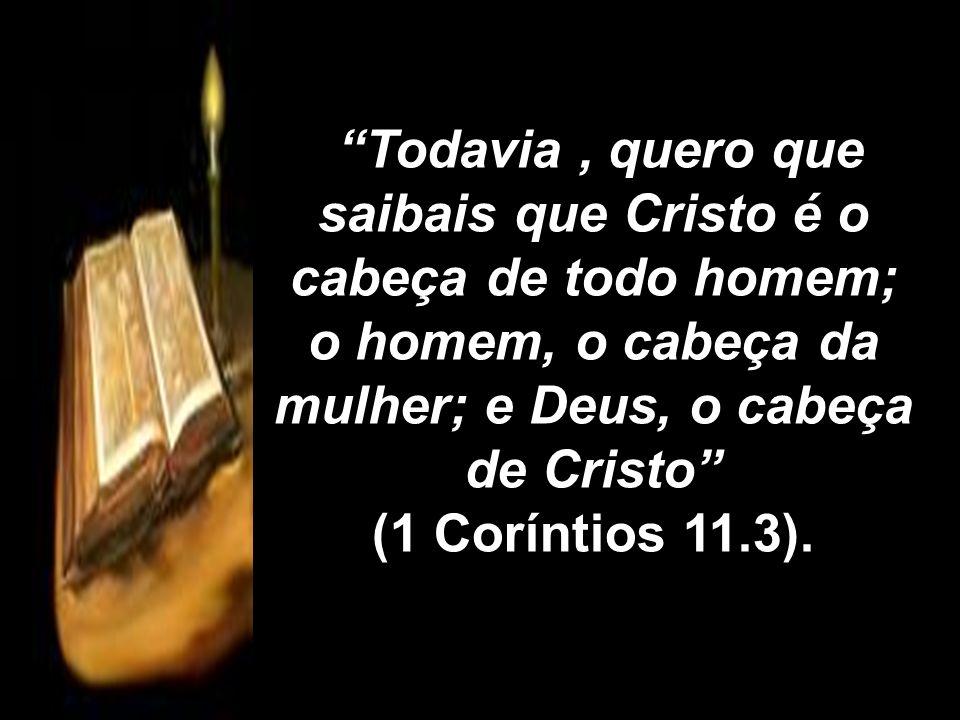 Todavia, quero que saibais que Cristo é o cabeça de todo homem; o homem, o cabeça da mulher; e Deus, o cabeça de Cristo Todavia, quero que saibais que