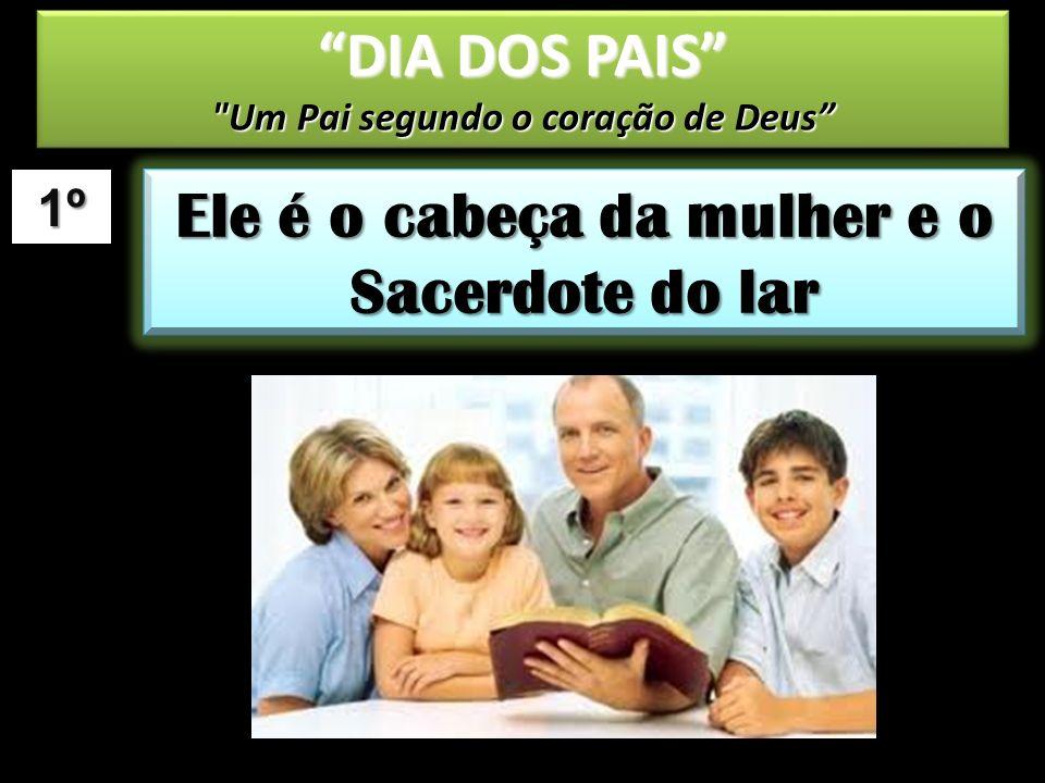 1º Ele é o cabeça da mulher e o Sacerdote do lar DIA DOS PAIS