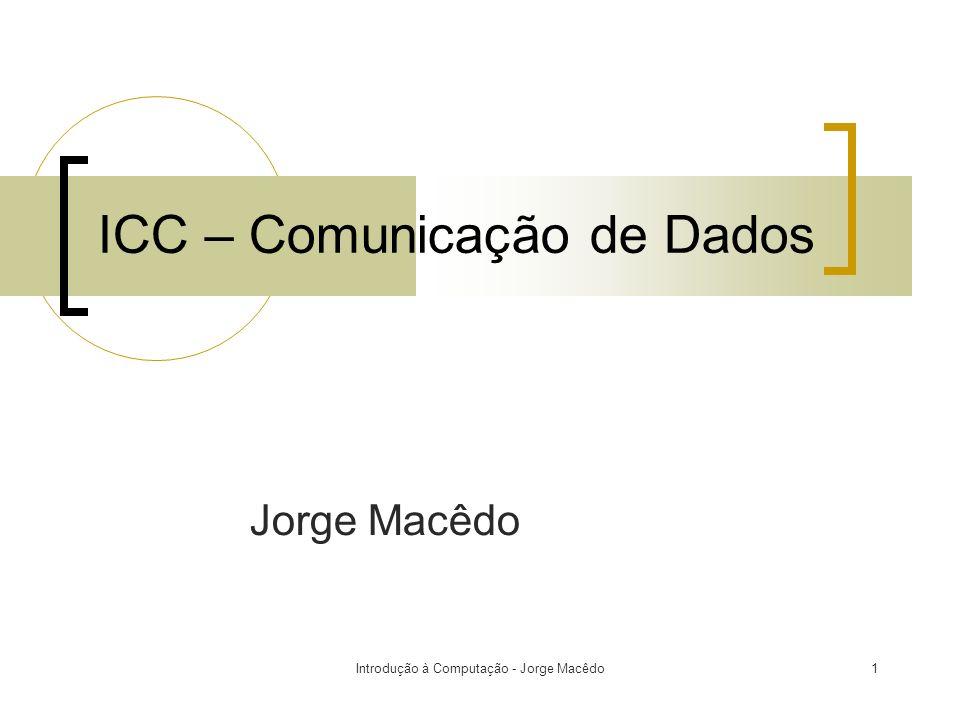 Introdução à Computação - Jorge Macêdo1 ICC – Comunicação de Dados Jorge Macêdo