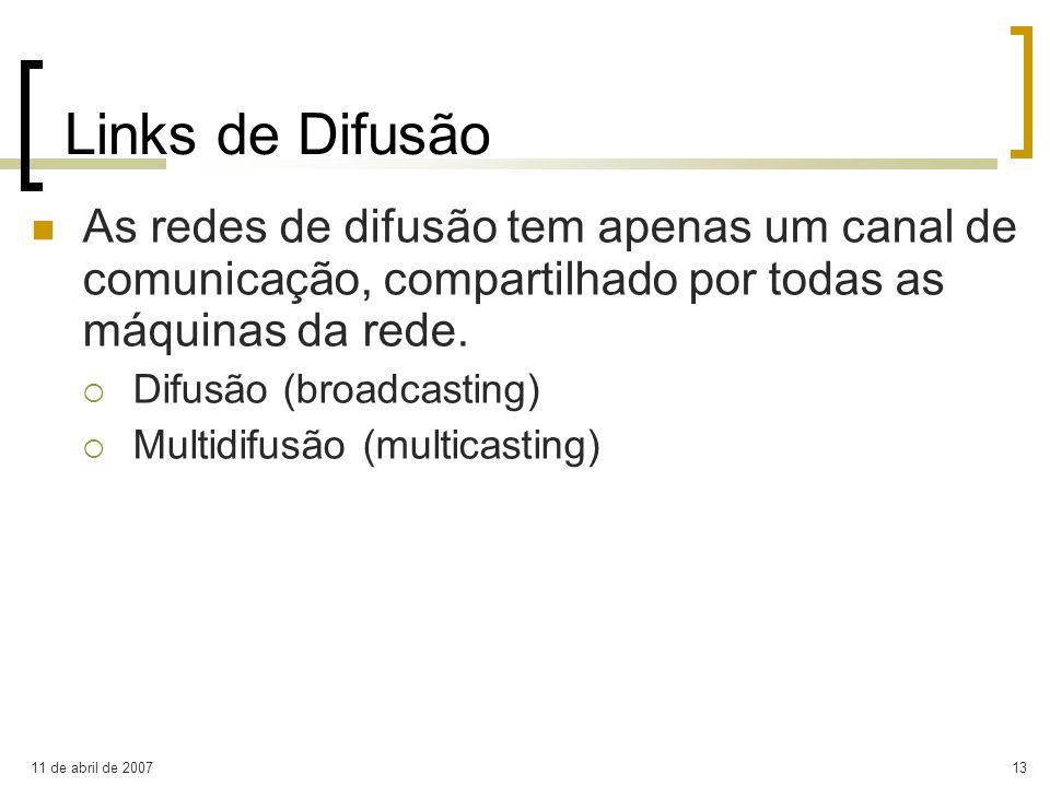 11 de abril de 200713 Links de Difusão As redes de difusão tem apenas um canal de comunicação, compartilhado por todas as máquinas da rede. Difusão (b
