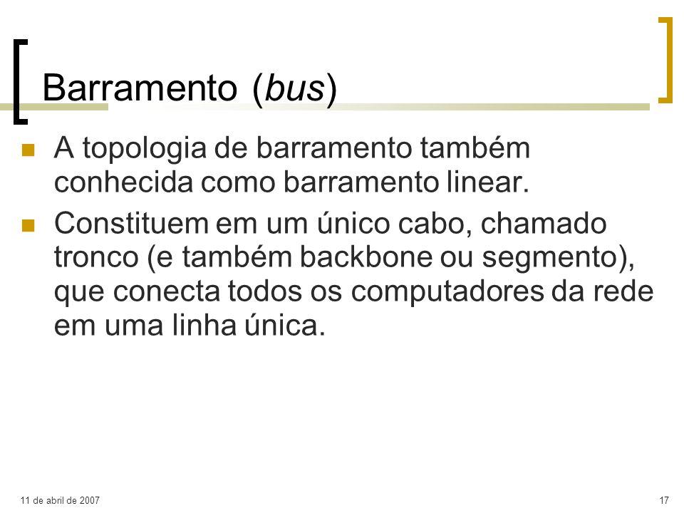 11 de abril de 200717 Barramento (bus) A topologia de barramento também conhecida como barramento linear. Constituem em um único cabo, chamado tronco