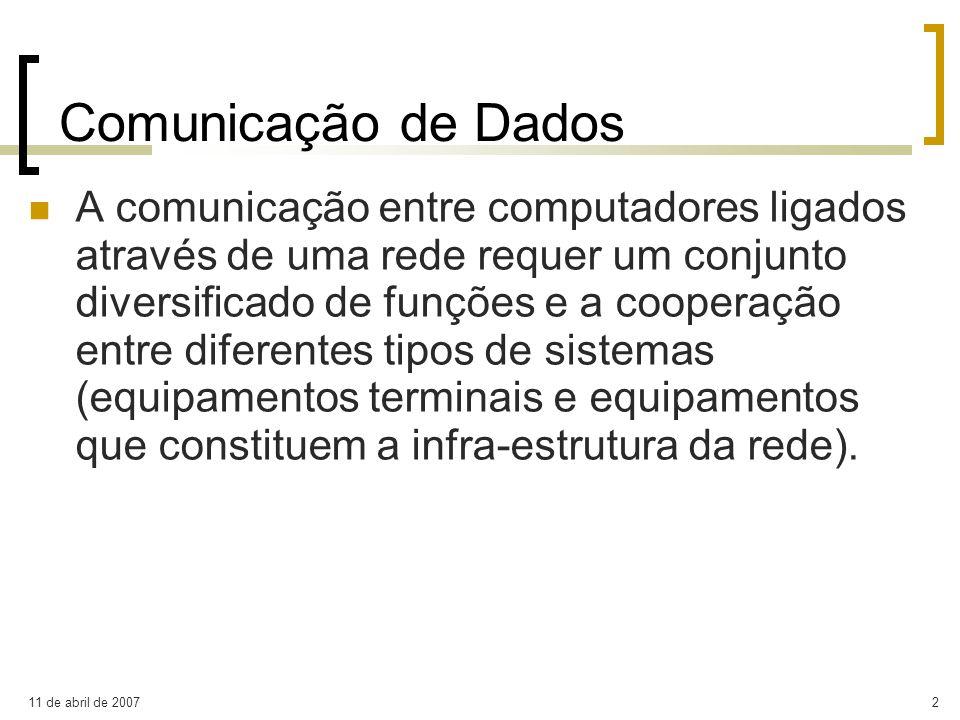 11 de abril de 20072 Comunicação de Dados A comunicação entre computadores ligados através de uma rede requer um conjunto diversificado de funções e a