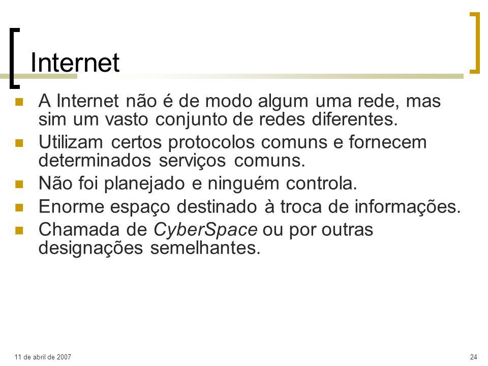 11 de abril de 200724 Internet A Internet não é de modo algum uma rede, mas sim um vasto conjunto de redes diferentes. Utilizam certos protocolos comu