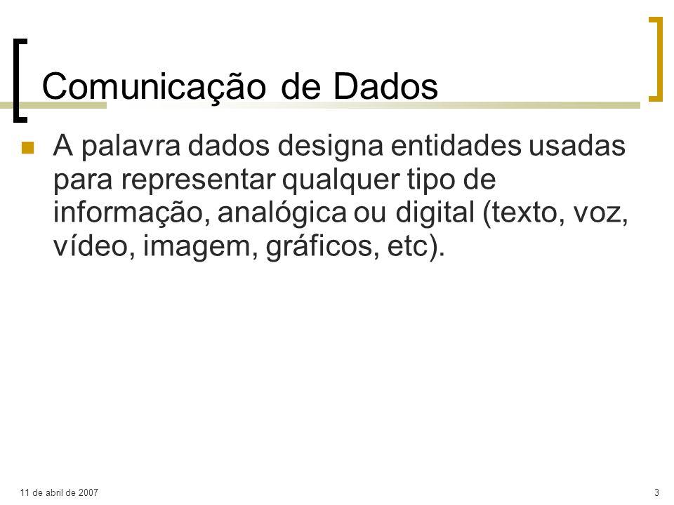 11 de abril de 20074 Comunicação de Dados A informação é representada (codificada) por meio de símbolos ou sinais, podendo revestir formas (e formatos) diferentes conforme a função específica a realizar: armazenamento, processamento, transmissão, etc.