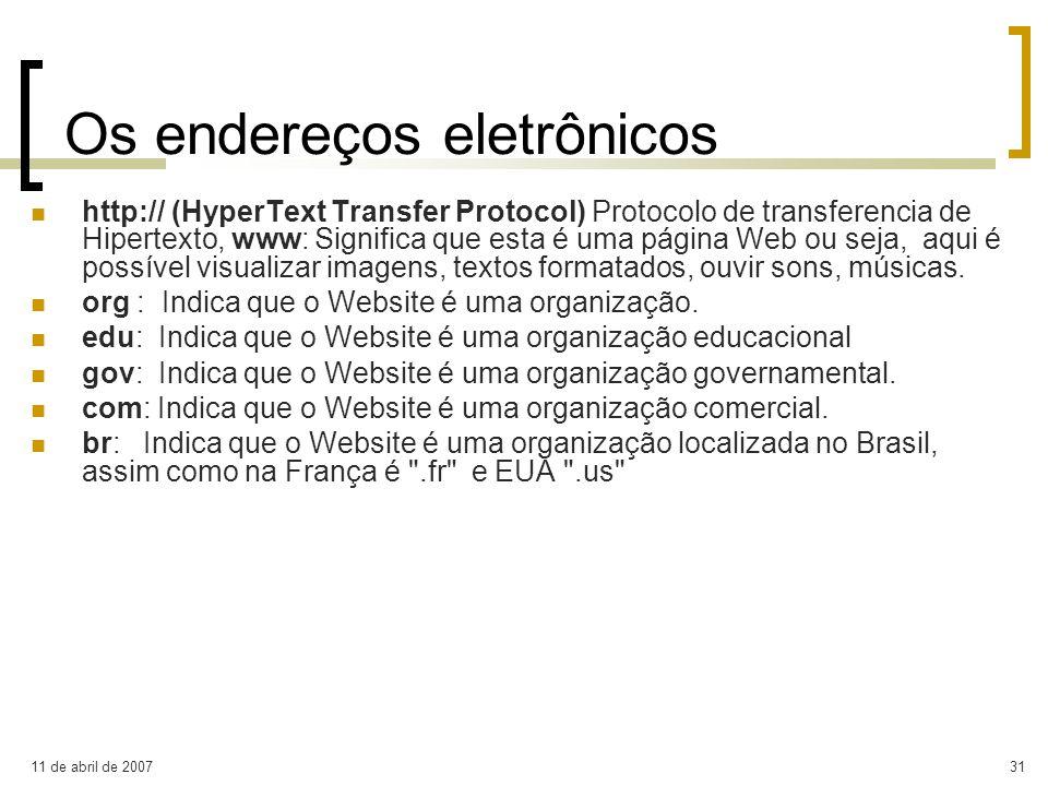 11 de abril de 200731 Os endereços eletrônicos http:// (HyperText Transfer Protocol) Protocolo de transferencia de Hipertexto, www: Significa que esta