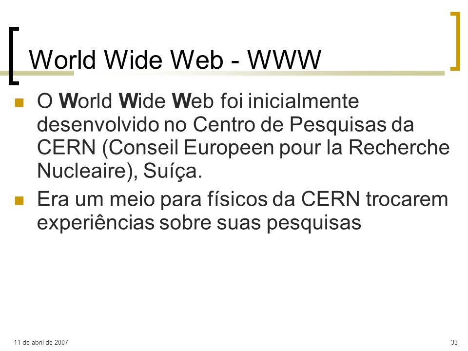 11 de abril de 200733 World Wide Web - WWW O World Wide Web foi inicialmente desenvolvido no Centro de Pesquisas da CERN (Conseil Europeen pour la Rec