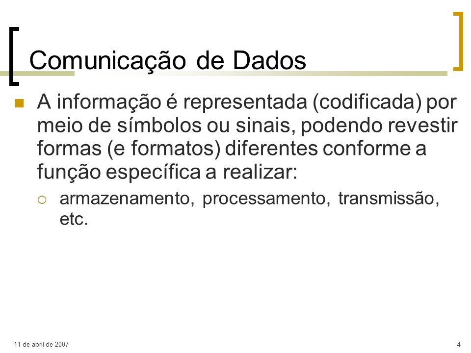 11 de abril de 20074 Comunicação de Dados A informação é representada (codificada) por meio de símbolos ou sinais, podendo revestir formas (e formatos
