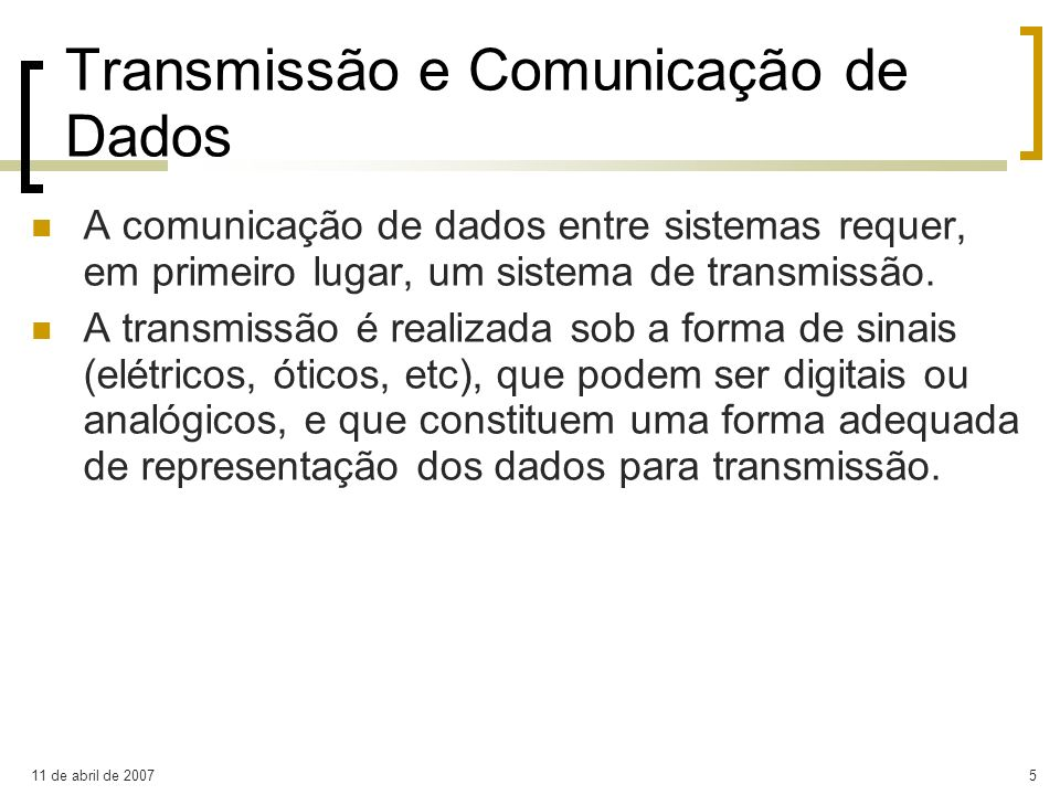 11 de abril de 20075 Transmissão e Comunicação de Dados A comunicação de dados entre sistemas requer, em primeiro lugar, um sistema de transmissão. A