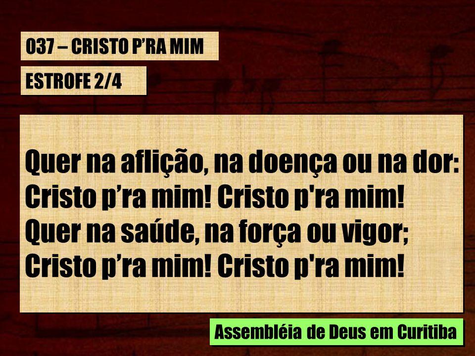 ESTROFE 2/4 Quer na aflição, na doença ou na dor: Cristo pra mim! Cristo p'ra mim! Quer na saúde, na força ou vigor; Cristo pra mim! Cristo p'ra mim!