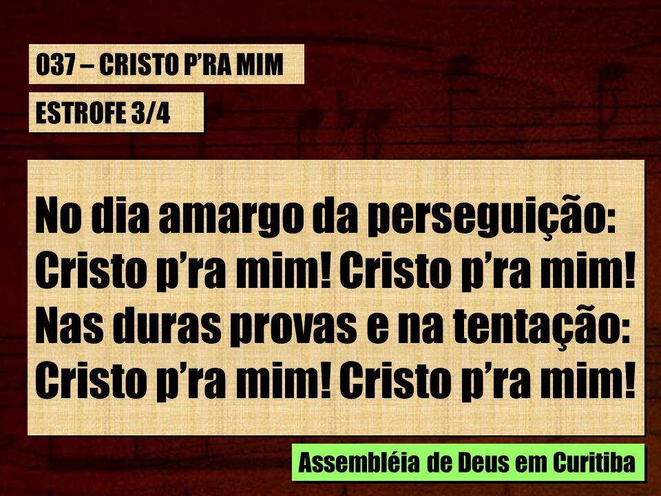 ESTROFE 3/4 No dia amargo da perseguição: Cristo pra mim! Nas duras provas e na tentação: Cristo pra mim! No dia amargo da perseguição: Cristo pra mim