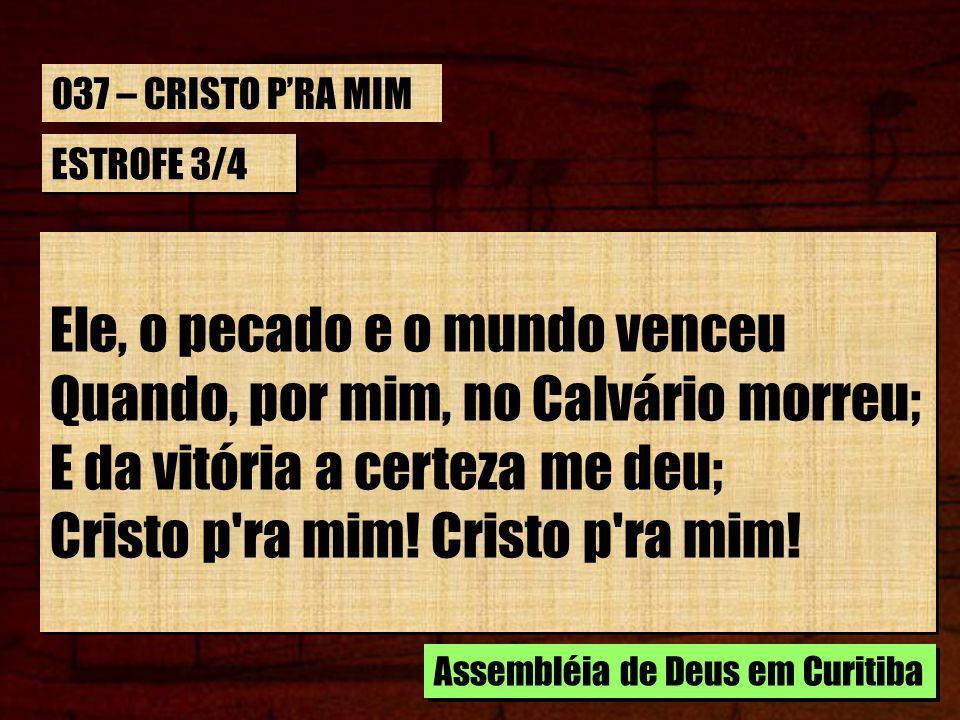 ESTROFE 3/4 Ele, o pecado e o mundo venceu Quando, por mim, no Calvário morreu; E da vitória a certeza me deu; Cristo p'ra mim! Ele, o pecado e o mund