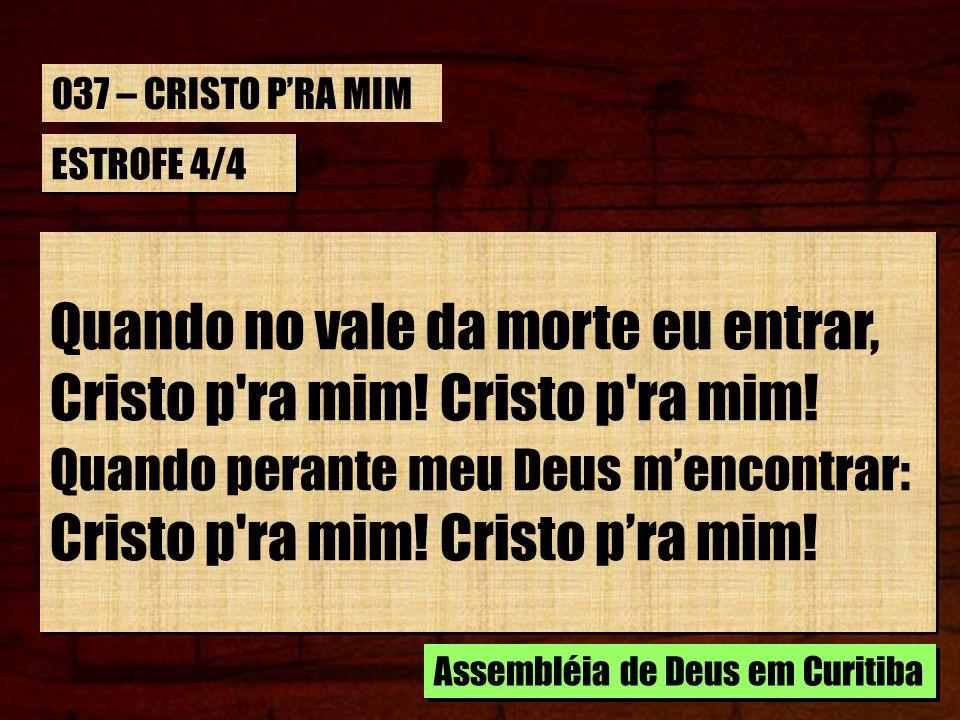 ESTROFE 4/4 Quando no vale da morte eu entrar, Cristo p'ra mim! Quando perante meu Deus mencontrar: Cristo p'ra mim! Cristo pra mim! Quando no vale da