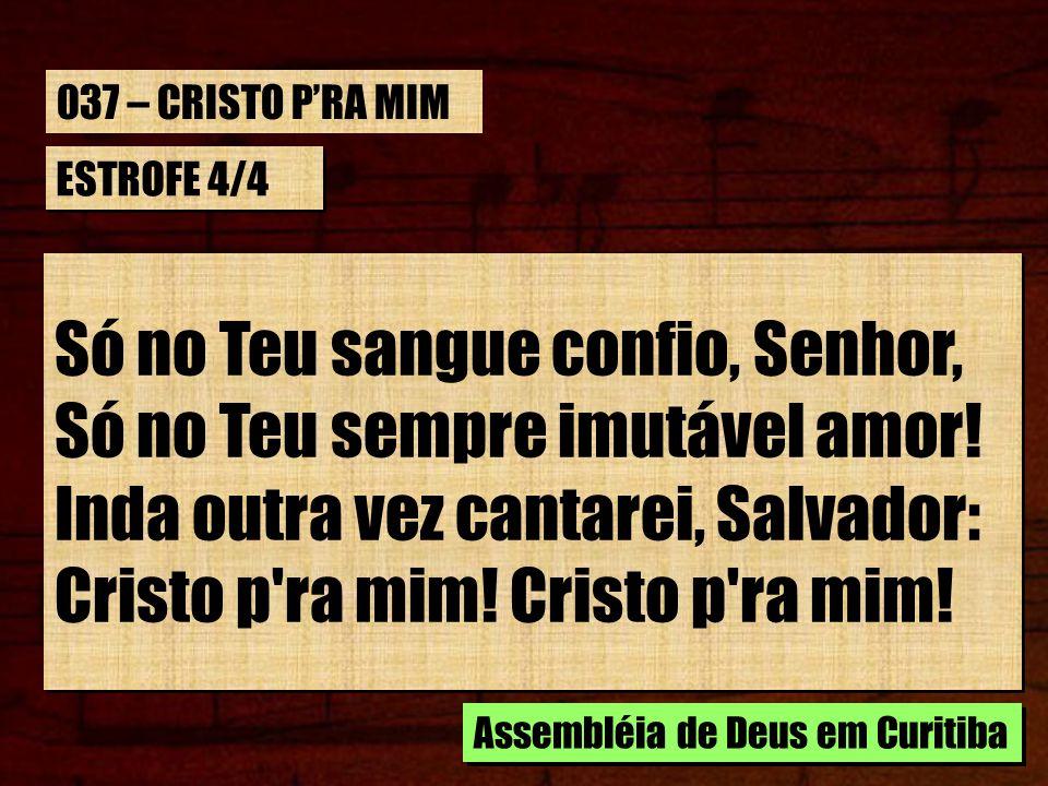 ESTROFE 4/4 Só no Teu sangue confio, Senhor, Só no Teu sempre imutável amor! Inda outra vez cantarei, Salvador: Cristo p'ra mim! Só no Teu sangue conf