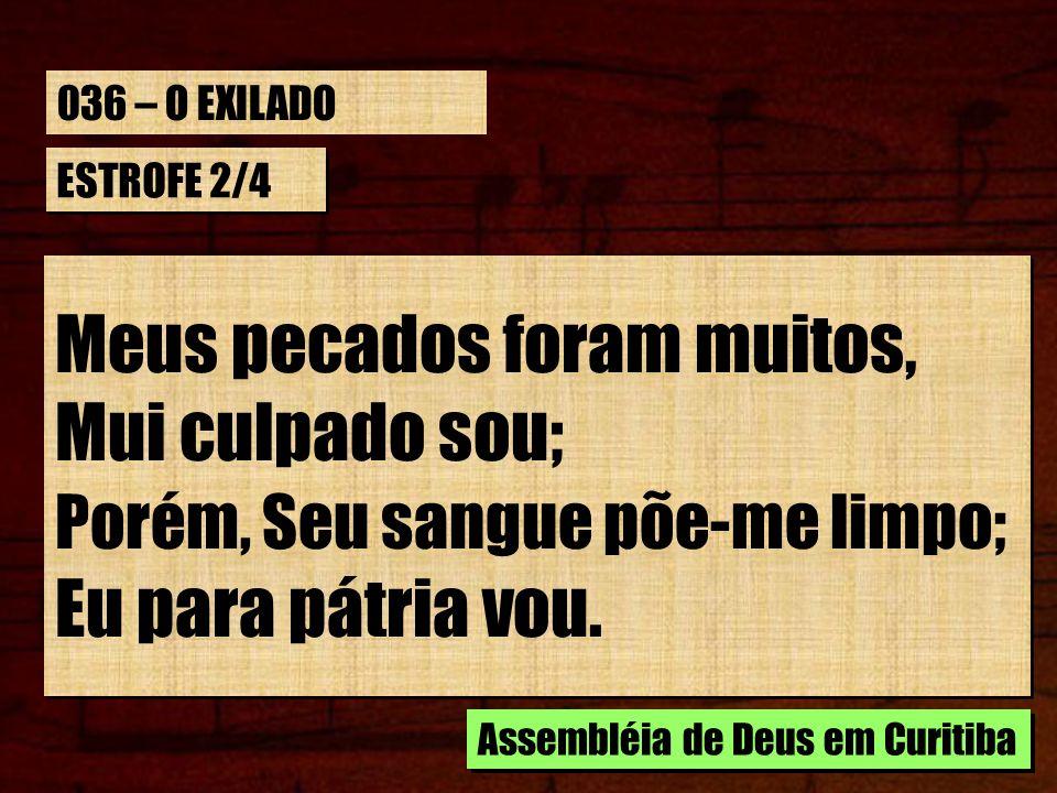 ESTROFE 2/4 Meus pecados foram muitos, Mui culpado sou; Porém, Seu sangue põe-me limpo; Eu para pátria vou. Meus pecados foram muitos, Mui culpado sou
