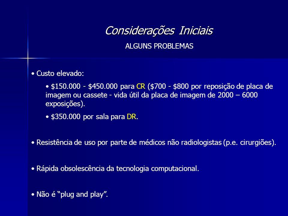Considerações Iniciais ALGUNS PROBLEMAS Custo elevado: $150.000 - $450.000 para CR ($700 - $800 por reposição de placa de imagem ou cassete - vida úti