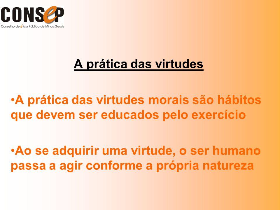 A prática das virtudes A prática das virtudes morais são hábitos que devem ser educados pelo exercício Ao se adquirir uma virtude, o ser humano passa