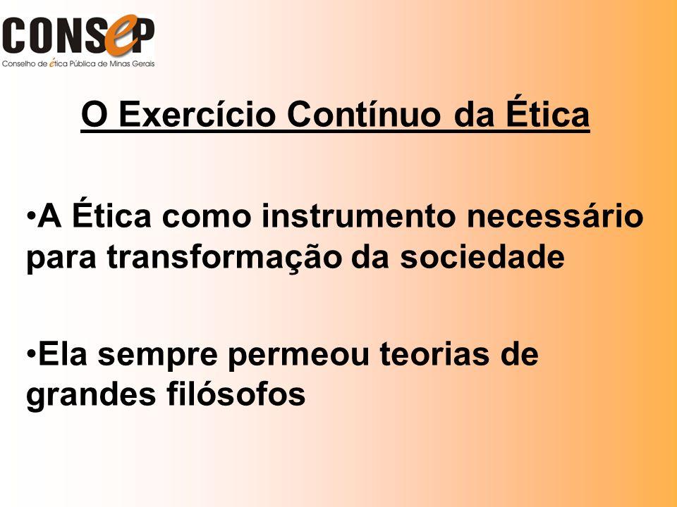 O Exercício Contínuo da Ética A Ética como instrumento necessário para transformação da sociedade Ela sempre permeou teorias de grandes filósofos