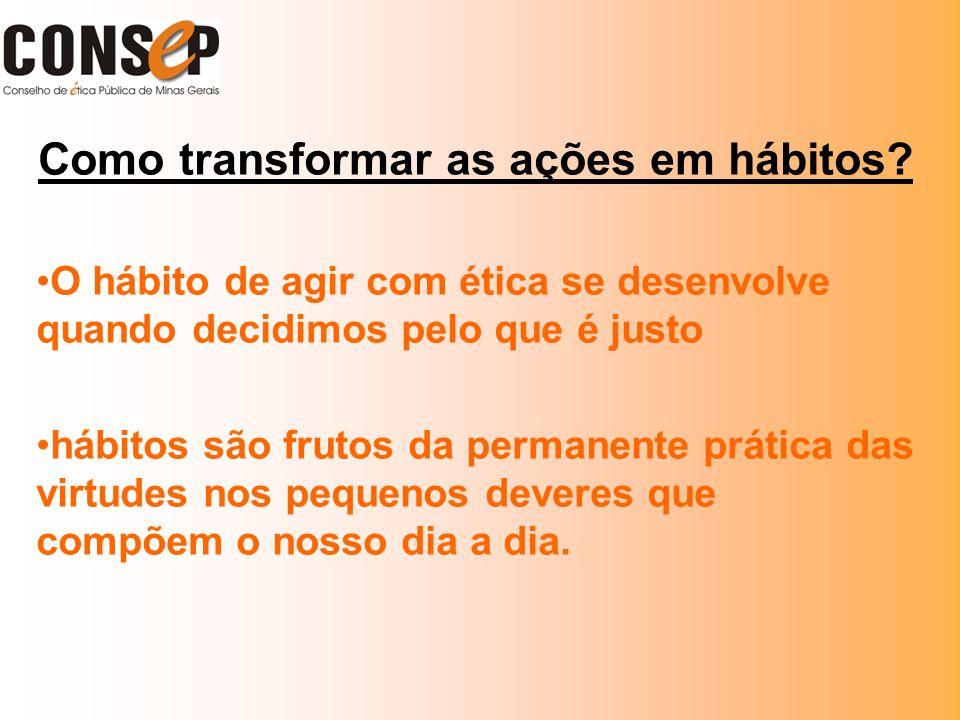 Como transformar as ações em hábitos? O hábito de agir com ética se desenvolve quando decidimos pelo que é justo hábitos são frutos da permanente prát