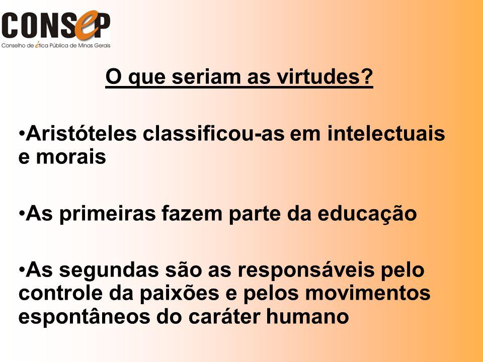 O que seriam as virtudes? Aristóteles classificou-as em intelectuais e morais As primeiras fazem parte da educação As segundas são as responsáveis pel