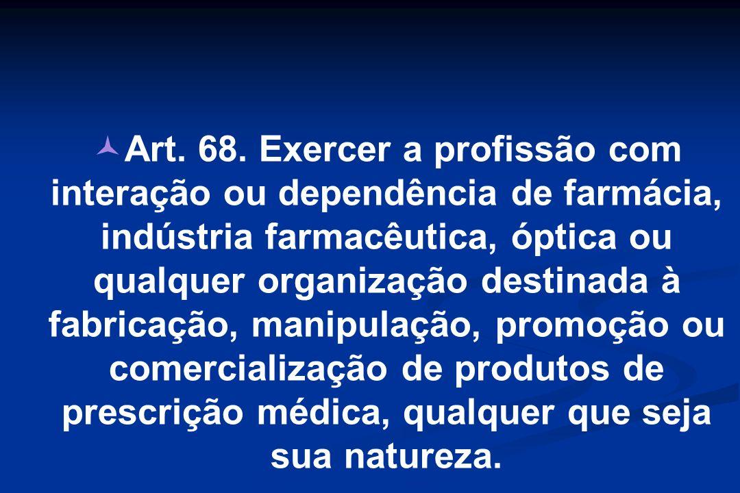 Art. 68. Exercer a profissão com interação ou dependência de farmácia, indústria farmacêutica, óptica ou qualquer organização destinada à fabricação,