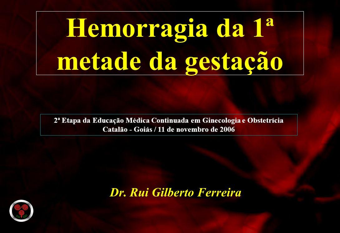 Dr. Rui Gilberto Ferreira Hemorragia da 1ª metade da gestação 2ª Etapa da Educação Médica Continuada em Ginecologia e Obstetrícia Catalão - Goiás / 11